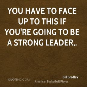 You have to face up to this if you're going to be a strong leader.