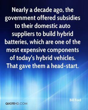 Bill Ford - Nearly a decade ago, the government offered subsidies to their domestic auto suppliers to build hybrid batteries, which are one of the most expensive components of today's hybrid vehicles. That gave them a head-start.