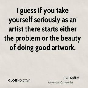 I guess if you take yourself seriously as an artist there starts either the problem or the beauty of doing good artwork.