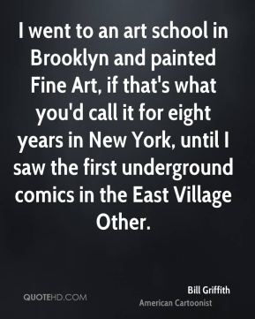 I went to an art school in Brooklyn and painted Fine Art, if that's what you'd call it for eight years in New York, until I saw the first underground comics in the East Village Other.