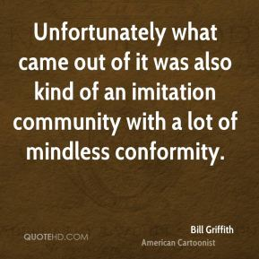 Unfortunately what came out of it was also kind of an imitation community with a lot of mindless conformity.