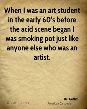 Bill Griffith - When I was an art student in the early 60's before the acid scene began I was smoking pot just like anyone else who was an artist.