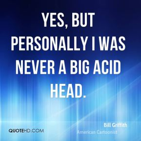 Bill Griffith - Yes, but personally I was never a big acid head.