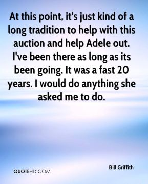 Bill Griffith - At this point, it's just kind of a long tradition to help with this auction and help Adele out. I've been there as long as its been going. It was a fast 20 years. I would do anything she asked me to do.