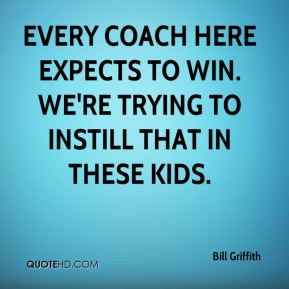 Bill Griffith - Every coach here expects to win. We're trying to instill that in these kids.