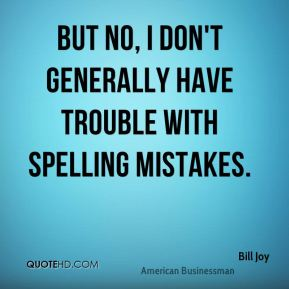 Bill Joy - But no, I don't generally have trouble with spelling mistakes.