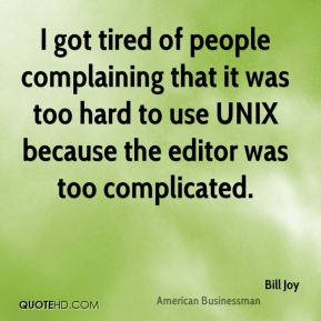 Bill Joy - I got tired of people complaining that it was too hard to use UNIX because the editor was too complicated.