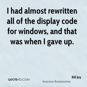 Bill Joy - I had almost rewritten all of the display code for windows, and that was when I gave up.