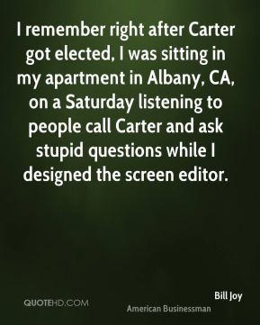 Bill Joy - I remember right after Carter got elected, I was sitting in my apartment in Albany, CA, on a Saturday listening to people call Carter and ask stupid questions while I designed the screen editor.