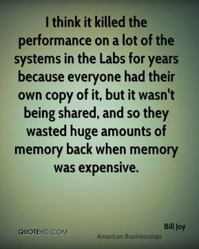 Bill Joy - I think it killed the performance on a lot of the systems in the Labs for years because everyone had their own copy of it, but it wasn't being shared, and so they wasted huge amounts of memory back when memory was expensive.