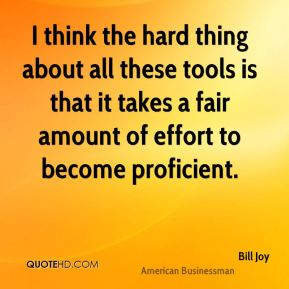 Bill Joy - I think the hard thing about all these tools is that it takes a fair amount of effort to become proficient.