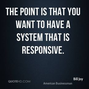 Bill Joy - The point is that you want to have a system that is responsive.