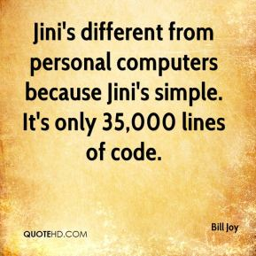 Bill Joy - Jini's different from personal computers because Jini's simple. It's only 35,000 lines of code.
