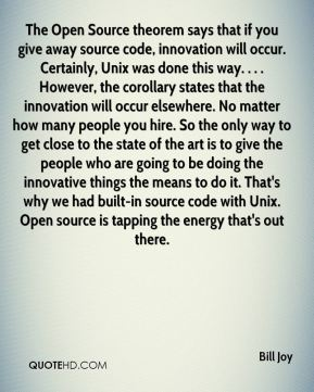Bill Joy - The Open Source theorem says that if you give away source code, innovation will occur. Certainly, Unix was done this way. . . . However, the corollary states that the innovation will occur elsewhere. No matter how many people you hire. So the only way to get close to the state of the art is to give the people who are going to be doing the innovative things the means to do it. That's why we had built-in source code with Unix. Open source is tapping the energy that's out there.