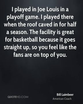 Bill Laimbeer - I played in Joe Louis in a playoff game. I played there when the roof caved in for half a season. The facility is great for basketball because it goes straight up, so you feel like the fans are on top of you.