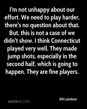 I'm not unhappy about our effort. We need to play harder, there's no question about that. But, this is not a case of we didn't show. I think Connecticut played very well. They made jump shots, especially in the second half, which is going to happen. They are fine players.