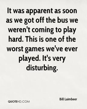It was apparent as soon as we got off the bus we weren't coming to play hard. This is one of the worst games we've ever played. It's very disturbing.