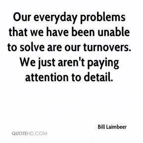 Bill Laimbeer - Our everyday problems that we have been unable to solve are our turnovers. We just aren't paying attention to detail.