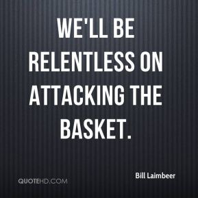 We'll be relentless on attacking the basket.