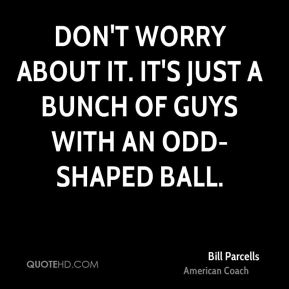 Don't worry about it. It's just a bunch of guys with an odd-shaped ball.