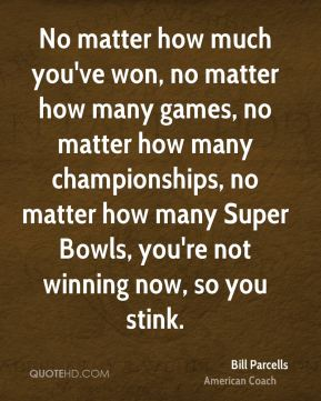 No matter how much you've won, no matter how many games, no matter how many championships, no matter how many Super Bowls, you're not winning now, so you stink.