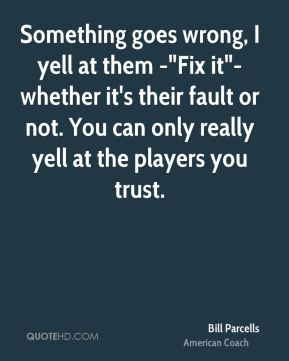 "Something goes wrong, I yell at them -""Fix it""- whether it's their fault or not. You can only really yell at the players you trust."
