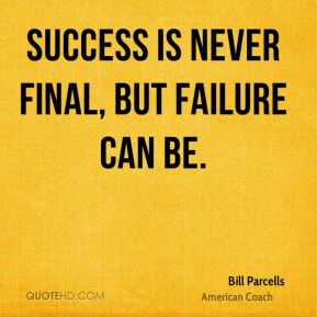 Success is never final, but failure can be.