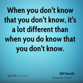 When you don't know that you don't know, it's a lot different than when you do know that you don't know.