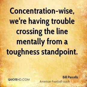 Concentration-wise, we're having trouble crossing the line mentally from a toughness standpoint.