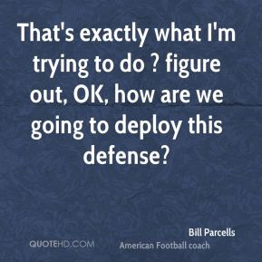 Bill Parcells - That's exactly what I'm trying to do ? figure out, OK, how are we going to deploy this defense?
