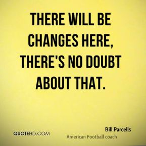 Bill Parcells - There will be changes here, there's no doubt about that.