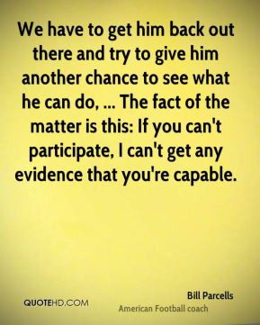 Bill Parcells - We have to get him back out there and try to give him another chance to see what he can do, ... The fact of the matter is this: If you can't participate, I can't get any evidence that you're capable.