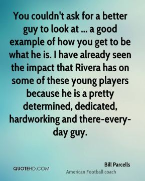 You couldn't ask for a better guy to look at ... a good example of how you get to be what he is. I have already seen the impact that Rivera has on some of these young players because he is a pretty determined, dedicated, hardworking and there-every-day guy.