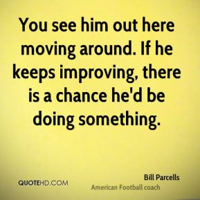 Bill Parcells - You see him out here moving around. If he keeps improving, there is a chance he'd be doing something.