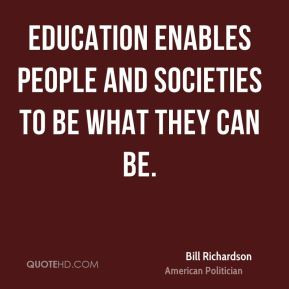 Bill Richardson - Education enables people and societies to be what they can be.