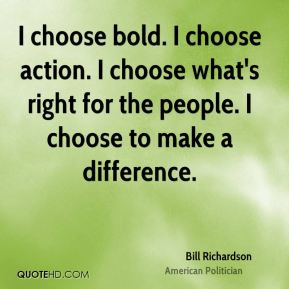 Bill Richardson - I choose bold. I choose action. I choose what's right for the people. I choose to make a difference.