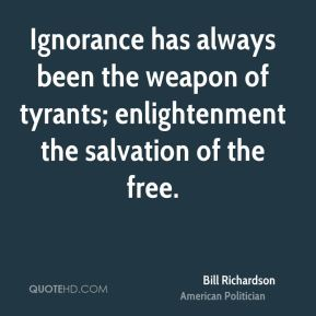 Ignorance has always been the weapon of tyrants; enlightenment the salvation of the free.