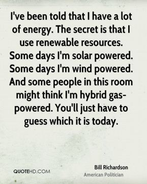 I've been told that I have a lot of energy. The secret is that I use renewable resources. Some days I'm solar powered. Some days I'm wind powered. And some people in this room might think I'm hybrid gas-powered. You'll just have to guess which it is today.