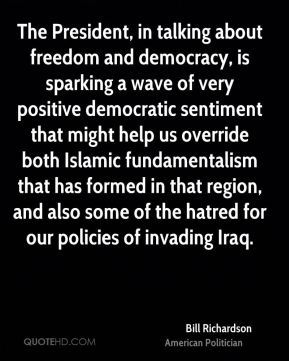 The President, in talking about freedom and democracy, is sparking a wave of very positive democratic sentiment that might help us override both Islamic fundamentalism that has formed in that region, and also some of the hatred for our policies of invading Iraq.