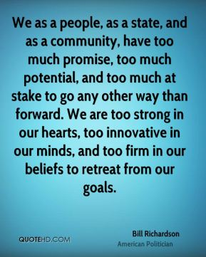 We as a people, as a state, and as a community, have too much promise, too much potential, and too much at stake to go any other way than forward. We are too strong in our hearts, too innovative in our minds, and too firm in our beliefs to retreat from our goals.