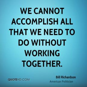 Bill Richardson - We cannot accomplish all that we need to do without working together.