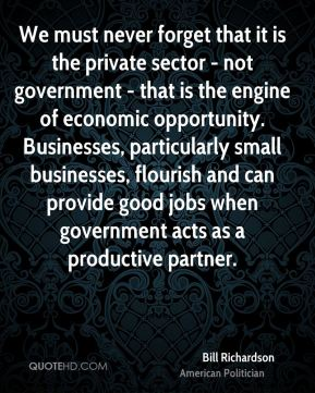 Bill Richardson - We must never forget that it is the private sector - not government - that is the engine of economic opportunity. Businesses, particularly small businesses, flourish and can provide good jobs when government acts as a productive partner.