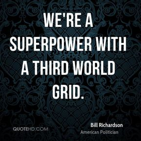 Bill Richardson - We're a superpower with a Third World grid.