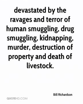 Bill Richardson - devastated by the ravages and terror of human smuggling, drug smuggling, kidnapping, murder, destruction of property and death of livestock.