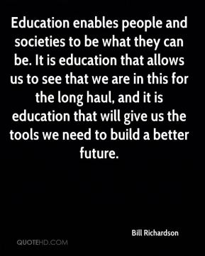 Bill Richardson - Education enables people and societies to be what they can be. It is education that allows us to see that we are in this for the long haul, and it is education that will give us the tools we need to build a better future.