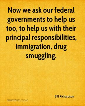 Now we ask our federal governments to help us too, to help us with their principal responsibilities, immigration, drug smuggling.