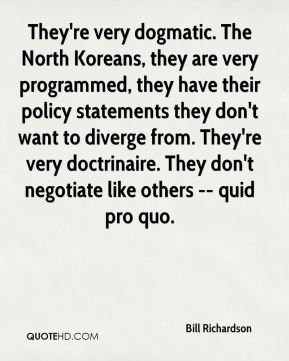 They're very dogmatic. The North Koreans, they are very programmed, they have their policy statements they don't want to diverge from. They're very doctrinaire. They don't negotiate like others -- quid pro quo.