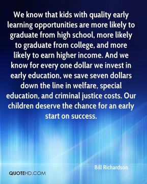 We know that kids with quality early learning opportunities are more likely to graduate from high school, more likely to graduate from college, and more likely to earn higher income. And we know for every one dollar we invest in early education, we save seven dollars down the line in welfare, special education, and criminal justice costs. Our children deserve the chance for an early start on success.