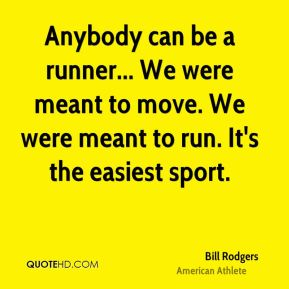 Anybody can be a runner... We were meant to move. We were meant to run. It's the easiest sport.