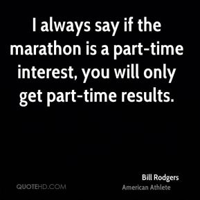 Bill Rodgers - I always say if the marathon is a part-time interest, you will only get part-time results.